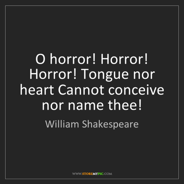 William Shakespeare: O horror! Horror! Horror! Tongue nor heart Cannot conceive...