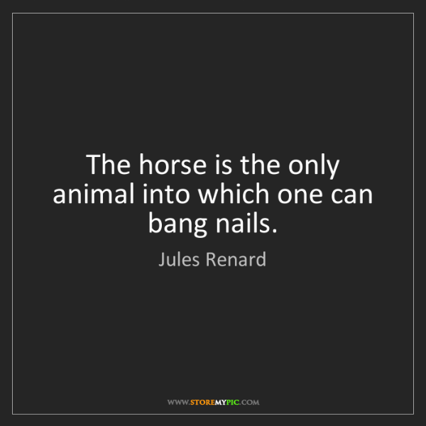 Jules Renard: The horse is the only animal into which one can bang...