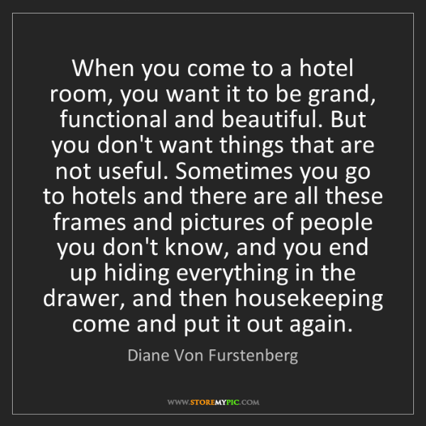 Diane Von Furstenberg: When you come to a hotel room, you want it to be grand,...