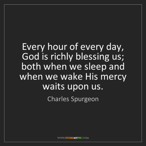 Charles Spurgeon: Every hour of every day, God is richly blessing us; both...