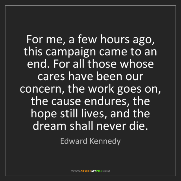 Edward Kennedy: For me, a few hours ago, this campaign came to an end....