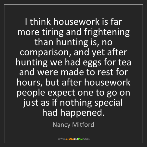 Nancy Mitford: I think housework is far more tiring and frightening...