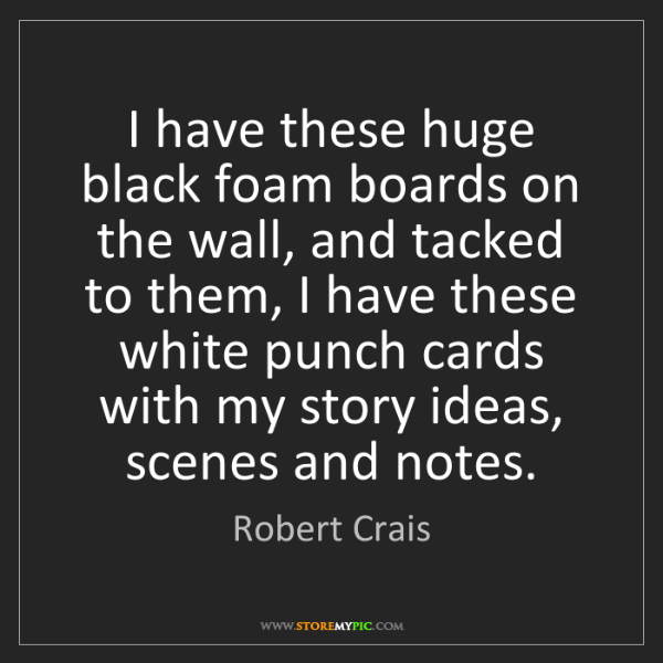 Robert Crais: I have these huge black foam boards on the wall, and...