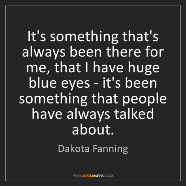 Dakota Fanning: It's something that's always been there for me, that...
