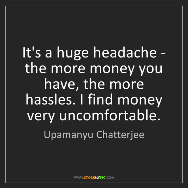 Upamanyu Chatterjee: It's a huge headache - the more money you have, the more...