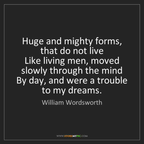 William Wordsworth: Huge and mighty forms, that do not live   Like living...
