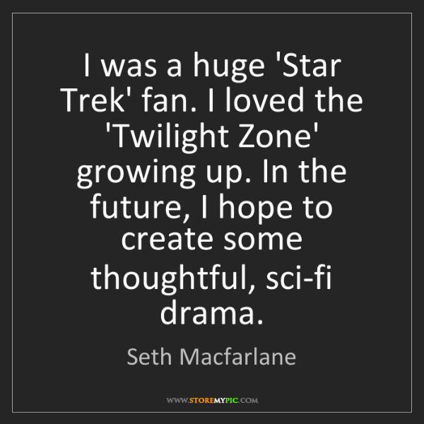 Seth Macfarlane: I was a huge 'Star Trek' fan. I loved the 'Twilight Zone'...
