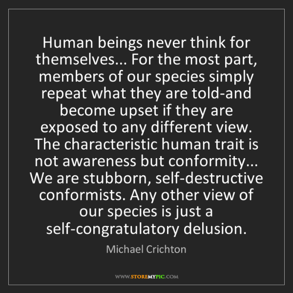 Michael Crichton: Human beings never think for themselves... For the most...