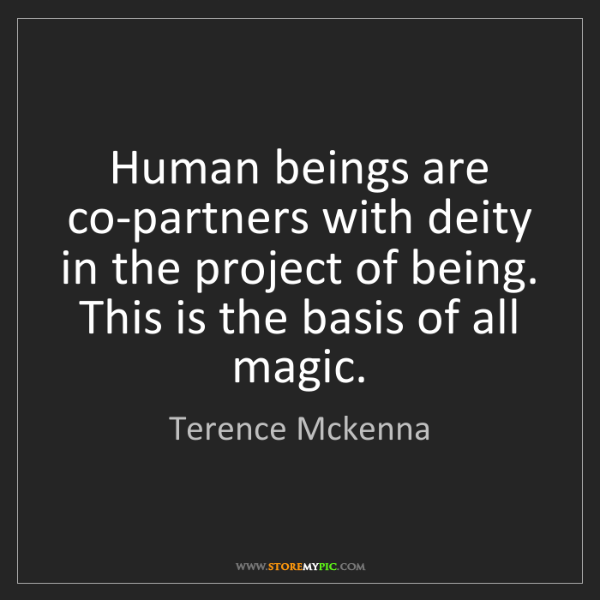Terence Mckenna: Human beings are co-partners with deity in the project...