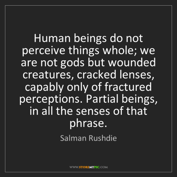 Salman Rushdie: Human beings do not perceive things whole; we are not...