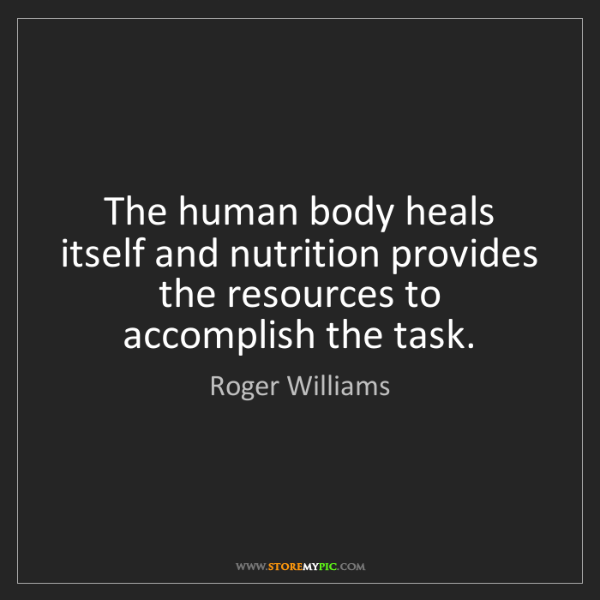 Roger Williams: The human body heals itself and nutrition provides the...