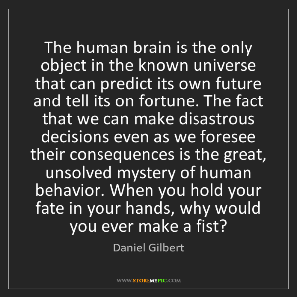 Daniel Gilbert: The human brain is the only object in the known universe...