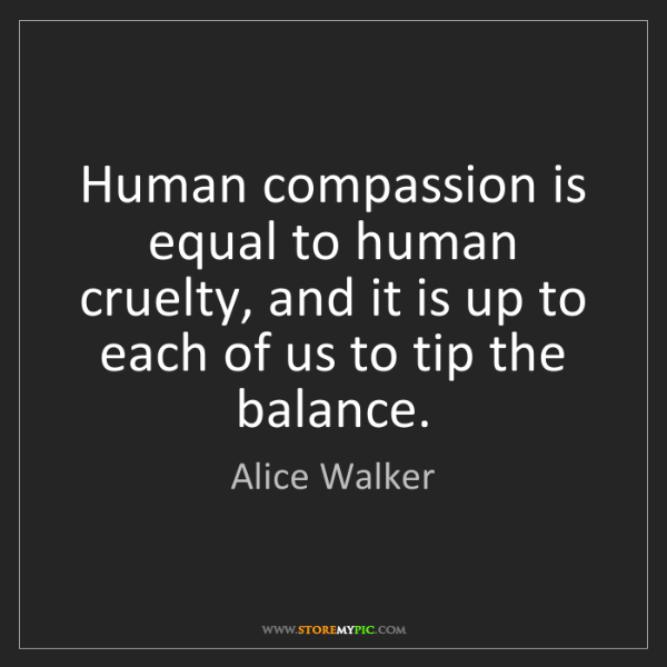 Alice Walker: Human compassion is equal to human cruelty, and it is...