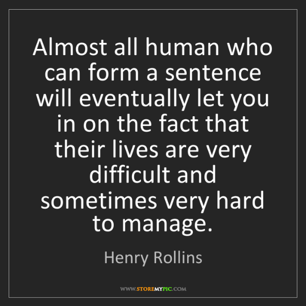 Henry Rollins: Almost all human who can form a sentence will eventually...