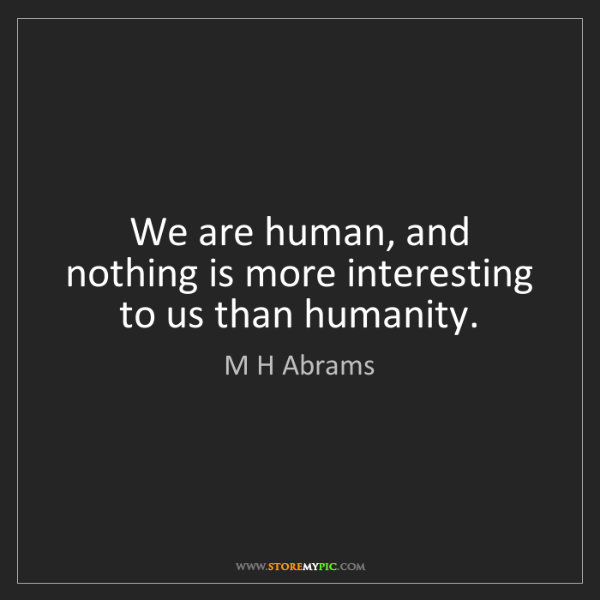 M H Abrams: We are human, and nothing is more interesting to us than...