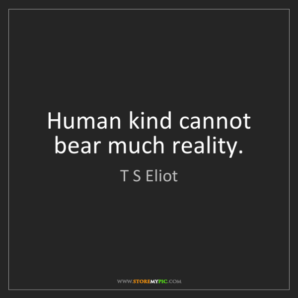 T S Eliot: Human kind cannot bear much reality.