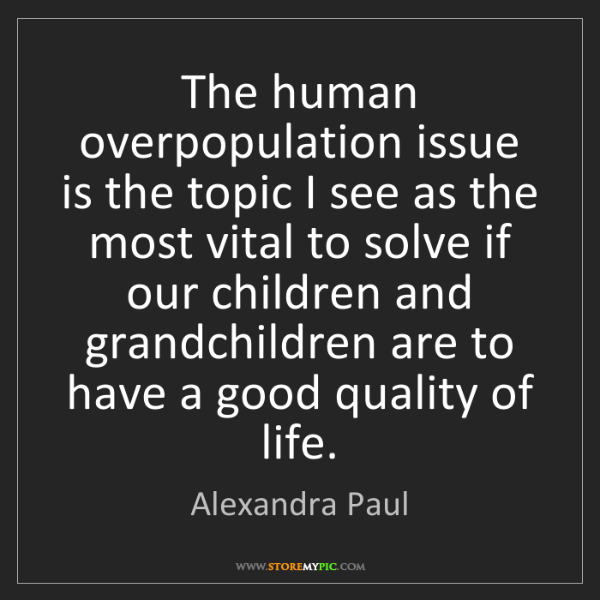 Alexandra Paul: The human overpopulation issue is the topic I see as...