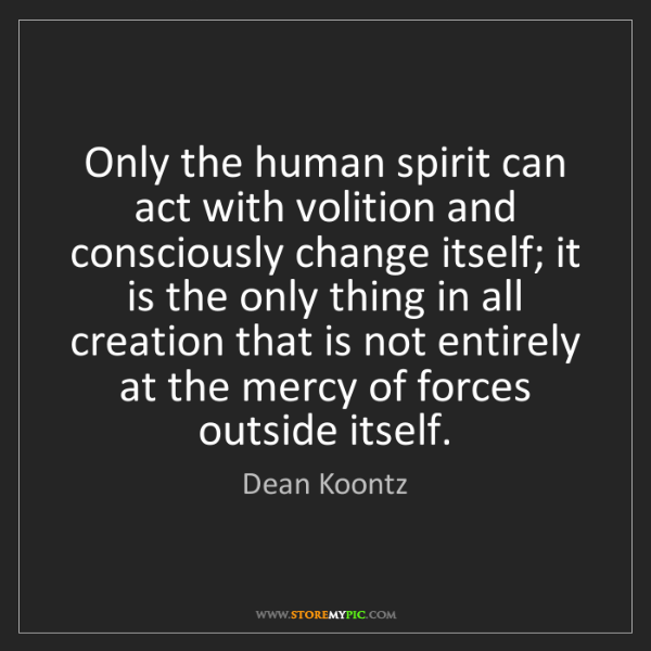 Dean Koontz: Only the human spirit can act with volition and consciously...
