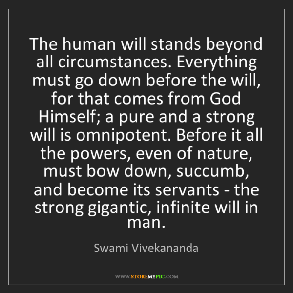 Swami Vivekananda: The human will stands beyond all circumstances. Everything...
