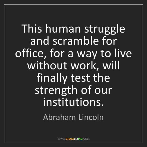 Abraham Lincoln: This human struggle and scramble for office, for a way...