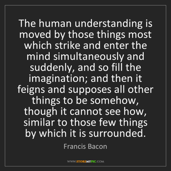 Francis Bacon: The human understanding is moved by those things most...