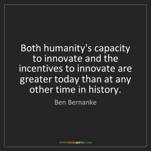 Ben Bernanke: Both humanity's capacity to innovate and the incentives...
