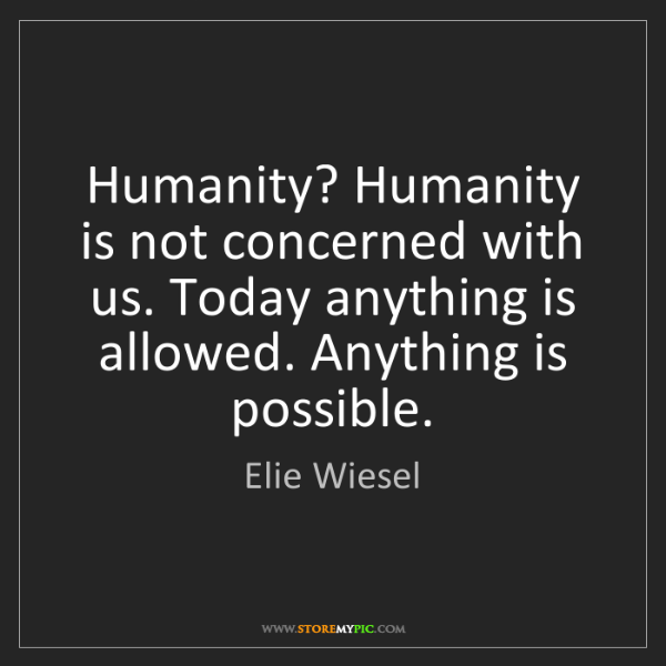 Elie Wiesel: Humanity? Humanity is not concerned with us. Today anything...