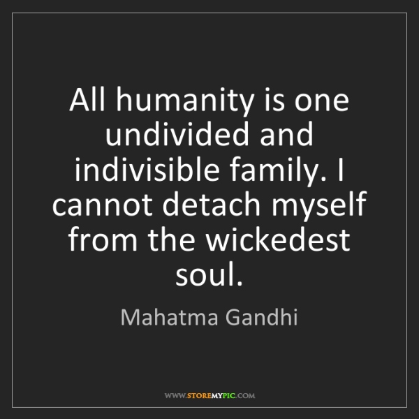 Mahatma Gandhi: All humanity is one undivided and indivisible family....