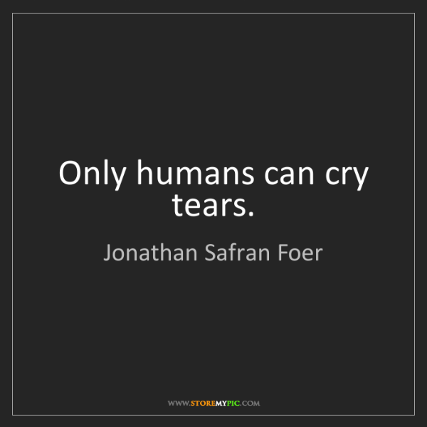 Jonathan Safran Foer: Only humans can cry tears.