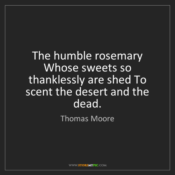 Thomas Moore: The humble rosemary Whose sweets so thanklessly are shed...