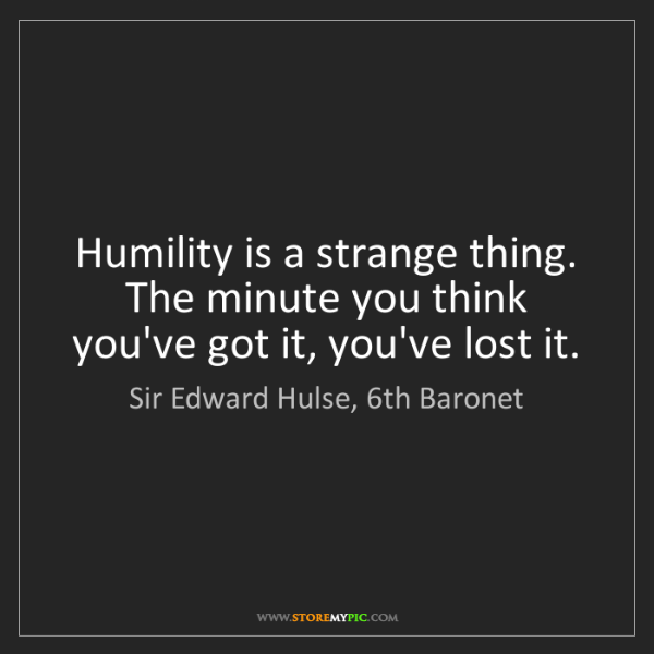 Sir Edward Hulse, 6th Baronet: Humility is a strange thing. The minute you think you've...