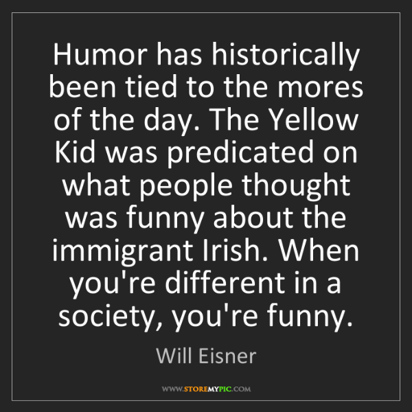Will Eisner: Humor has historically been tied to the mores of the...