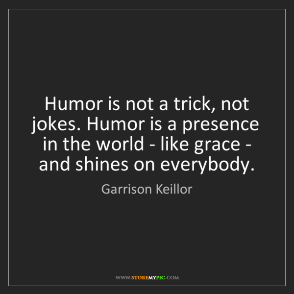 Garrison Keillor: Humor is not a trick, not jokes. Humor is a presence...