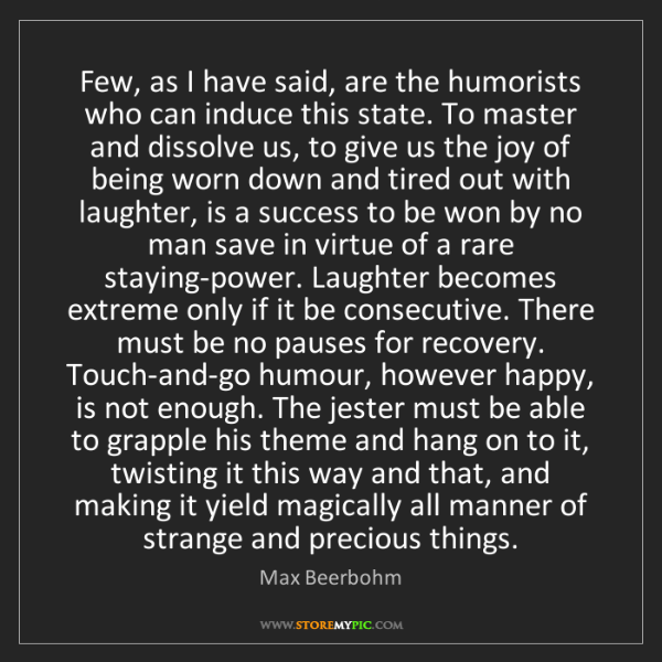 Max Beerbohm: Few, as I have said, are the humorists who can induce...