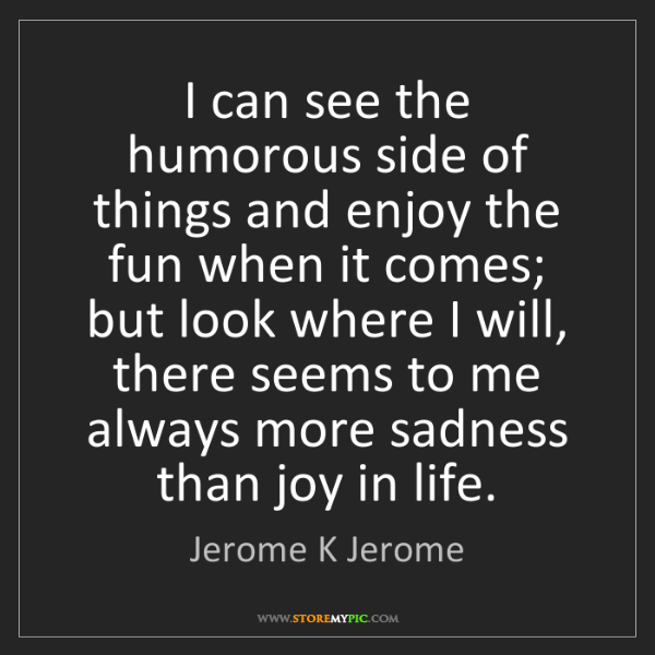 Jerome K Jerome: I can see the humorous side of things and enjoy the fun...