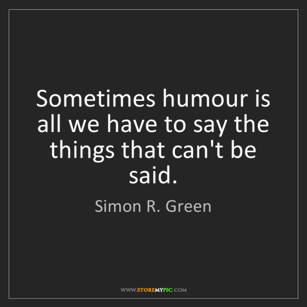 Simon R. Green: Sometimes humour is all we have to say the things that...