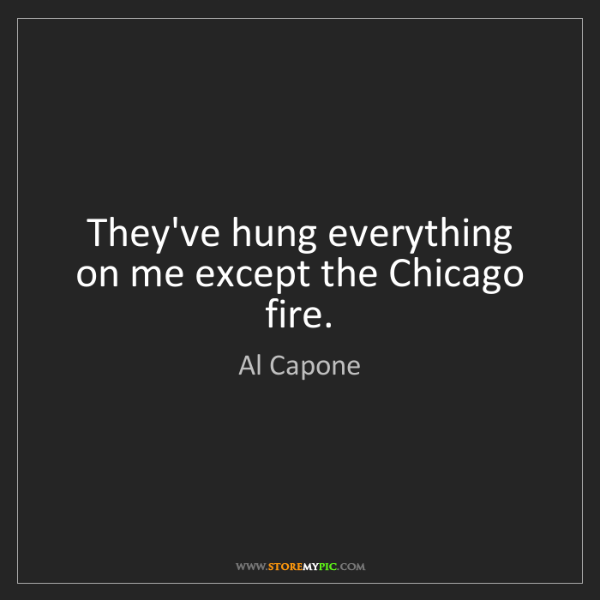 Al Capone: They've hung everything on me except the Chicago fire.