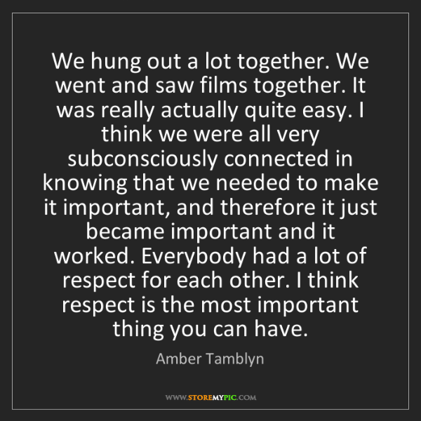 Amber Tamblyn: We hung out a lot together. We went and saw films together....