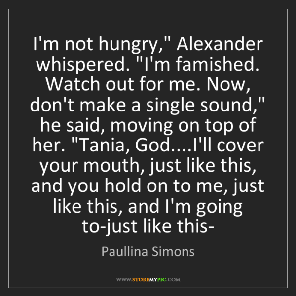 "Paullina Simons: I'm not hungry,"" Alexander whispered. ""I'm famished...."