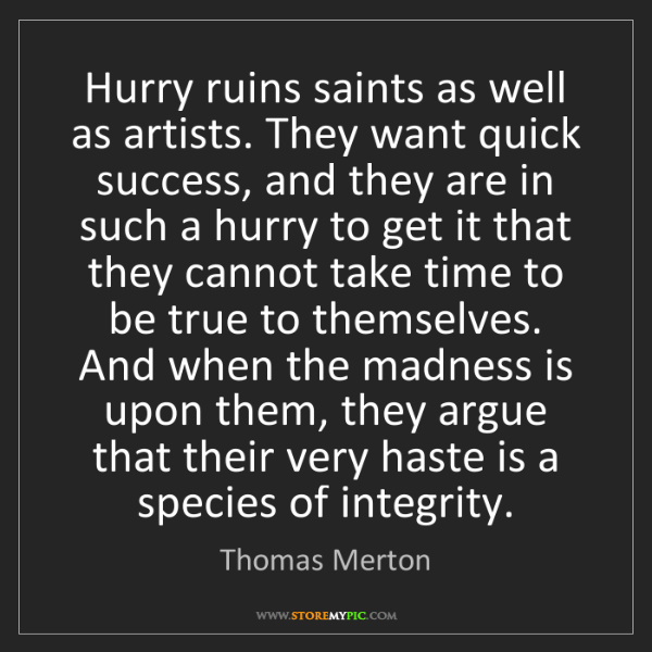 Thomas Merton: Hurry ruins saints as well as artists. They want quick...