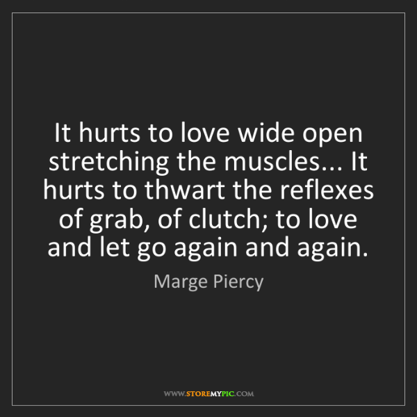 Marge Piercy: It hurts to love wide open stretching the muscles......