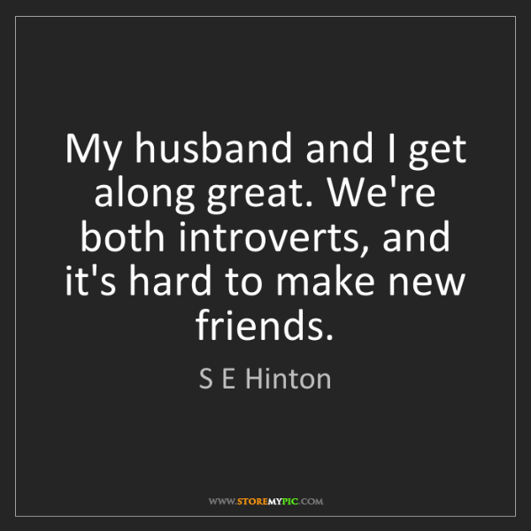 S E Hinton: My husband and I get along great. We're both introverts,...