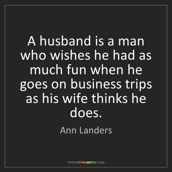 Ann Landers: A husband is a man who wishes he had as much fun when...