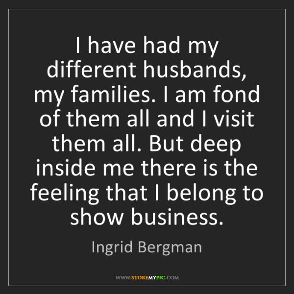Ingrid Bergman: I have had my different husbands, my families. I am fond...
