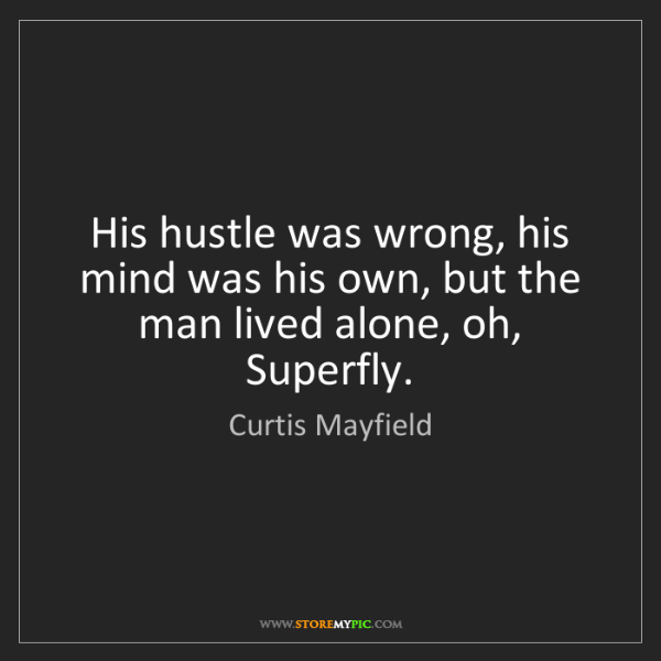 Curtis Mayfield: His hustle was wrong, his mind was his own, but the man...