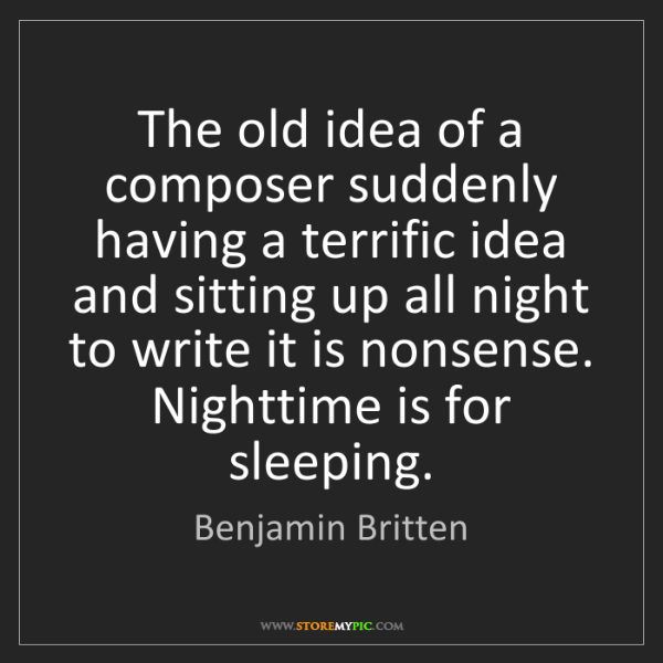 Benjamin Britten: The old idea of a composer suddenly having a terrific...