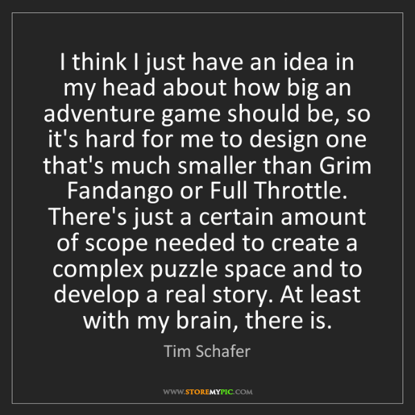 Tim Schafer: I think I just have an idea in my head about how big...