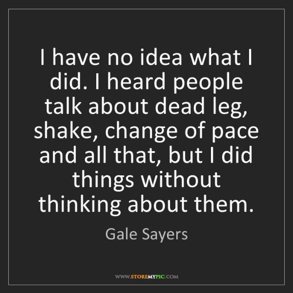 Gale Sayers: I have no idea what I did. I heard people talk about...