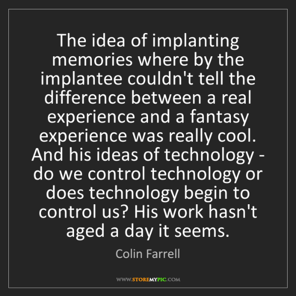Colin Farrell: The idea of implanting memories where by the implantee...