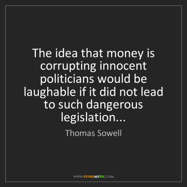 Thomas Sowell: The idea that money is corrupting innocent politicians...